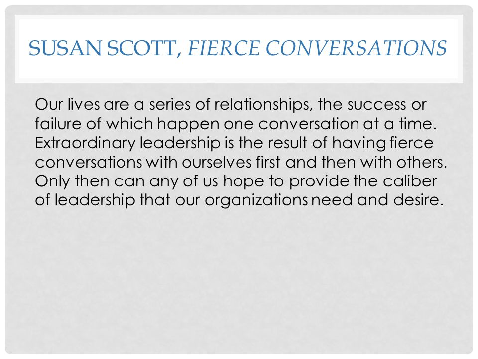 SUSAN SCOTT, FIERCE CONVERSATIONS Our lives are a series of relationships, the success or failure of which happen one conversation at a time. Extraord