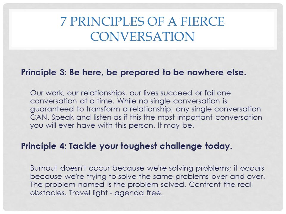 7 PRINCIPLES OF A FIERCE CONVERSATION Principle 3: Be here, be prepared to be nowhere else. Our work, our relationships, our lives succeed or fail one