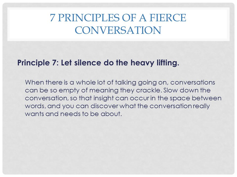7 PRINCIPLES OF A FIERCE CONVERSATION Principle 7: Let silence do the heavy lifting. When there is a whole lot of talking going on, conversations can