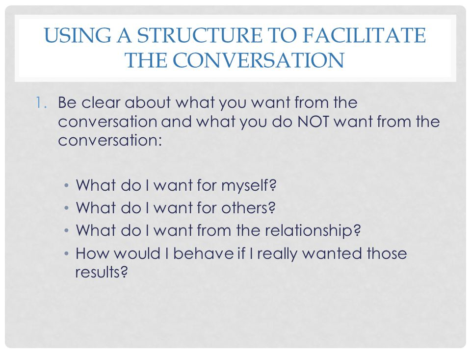 USING A STRUCTURE TO FACILITATE THE CONVERSATION 1.Be clear about what you want from the conversation and what you do NOT want from the conversation: