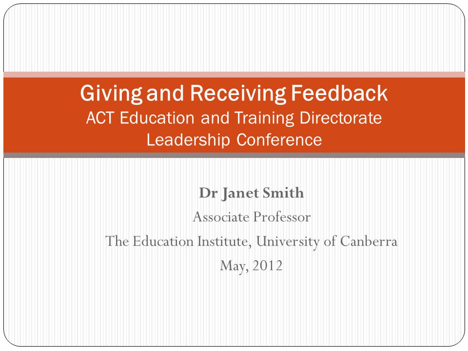 Dr Janet Smith Associate Professor The Education Institute, University of Canberra May, 2012 Giving and Receiving Feedback ACT Education and Training Directorate Leadership Conference