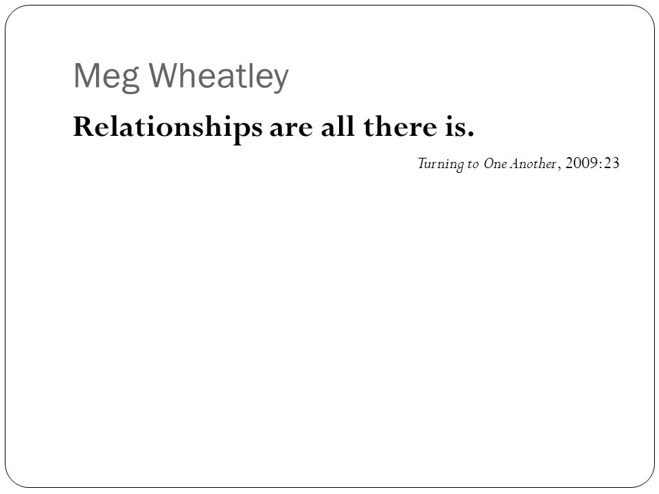 Meg Wheatley Relationships are all there is. Turning to One Another, 2009:23