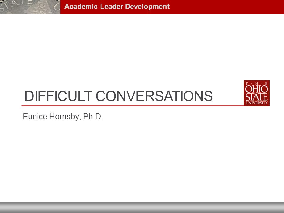DIFFICULT CONVERSATIONS Eunice Hornsby, Ph.D. Academic Leader Development