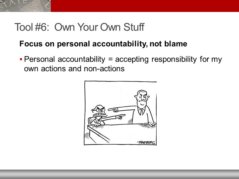 Tool #6: Own Your Own Stuff Focus on personal accountability, not blame  Personal accountability = accepting responsibility for my own actions and non-actions