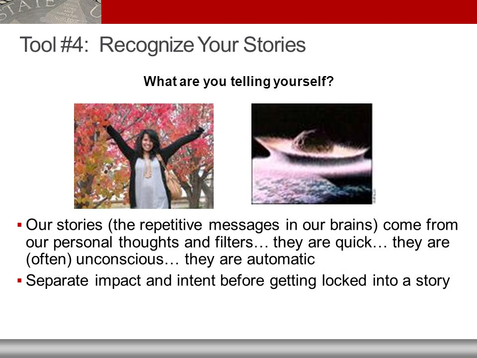 Tool #4: Recognize Your Stories  Our stories (the repetitive messages in our brains) come from our personal thoughts and filters… they are quick… they are (often) unconscious… they are automatic  Separate impact and intent before getting locked into a story What are you telling yourself