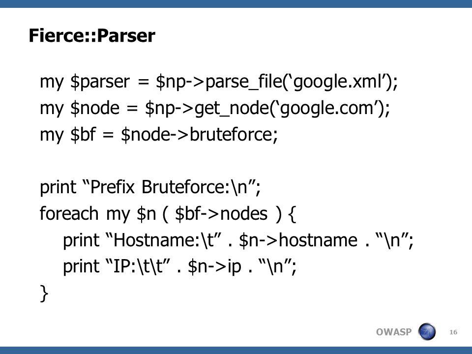 OWASP Fierce::Parser 16 my $parser = $np->parse_file('google.xml'); my $node = $np->get_node('google.com'); my $bf = $node->bruteforce; print Prefix Bruteforce:\n ; foreach my $n ( $bf->nodes ) { print Hostname:\t .