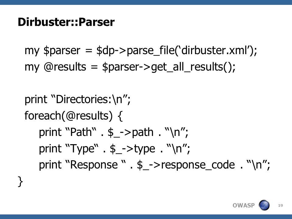 OWASP Dirbuster::Parser my $parser = $dp->parse_file('dirbuster.xml'); my @results = $parser->get_all_results(); print Directories:\n ; foreach(@results) { print Path .