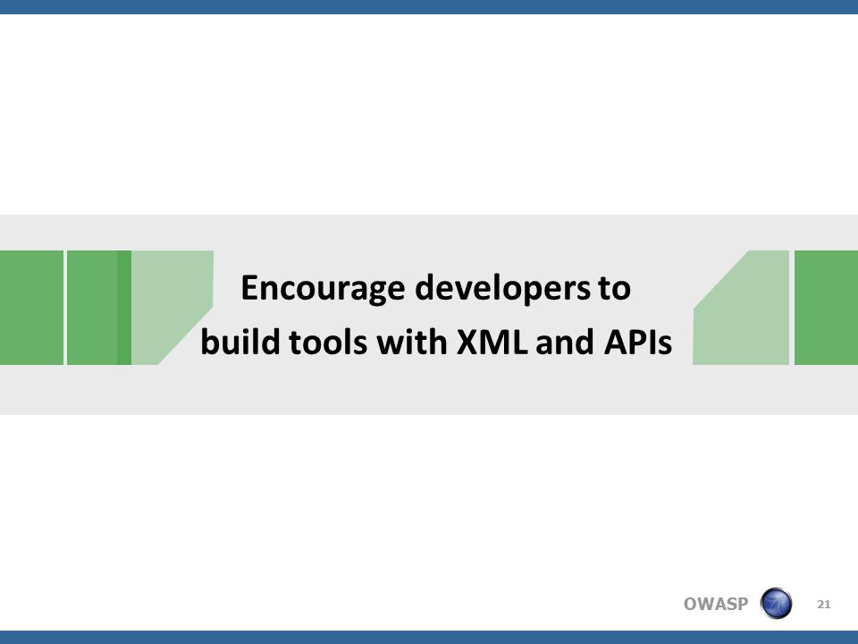 OWASP Encourage developers to build tools with XML and APIs 21