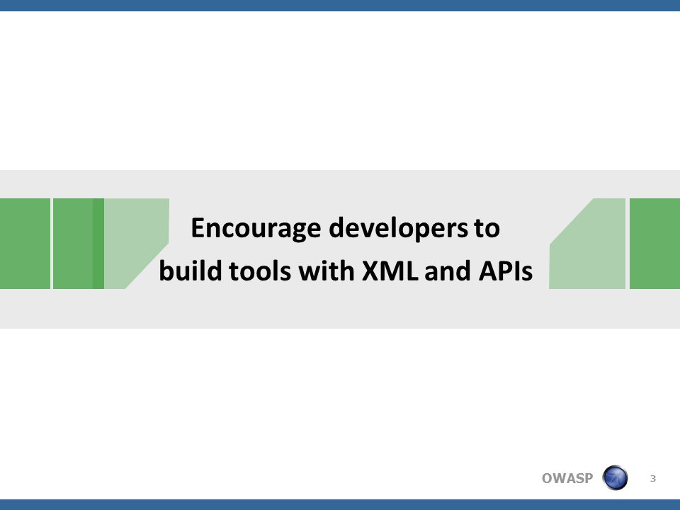 OWASP Encourage developers to build tools with XML and APIs 3