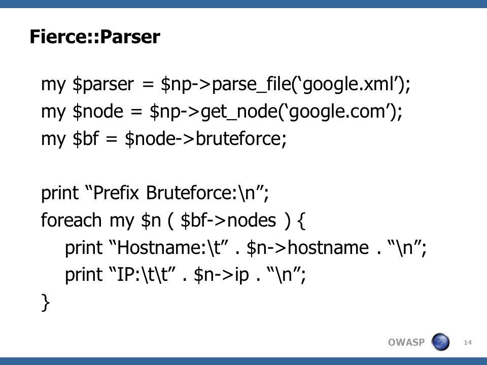 "OWASP Fierce::Parser 14 my $parser = $np->parse_file('google.xml'); my $node = $np->get_node('google.com'); my $bf = $node->bruteforce; print ""Prefix"
