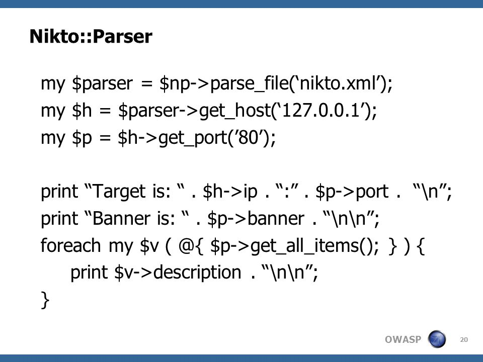 "OWASP Nikto::Parser my $parser = $np->parse_file('nikto.xml'); my $h = $parser->get_host('127.0.0.1'); my $p = $h->get_port('80'); print ""Target is: """