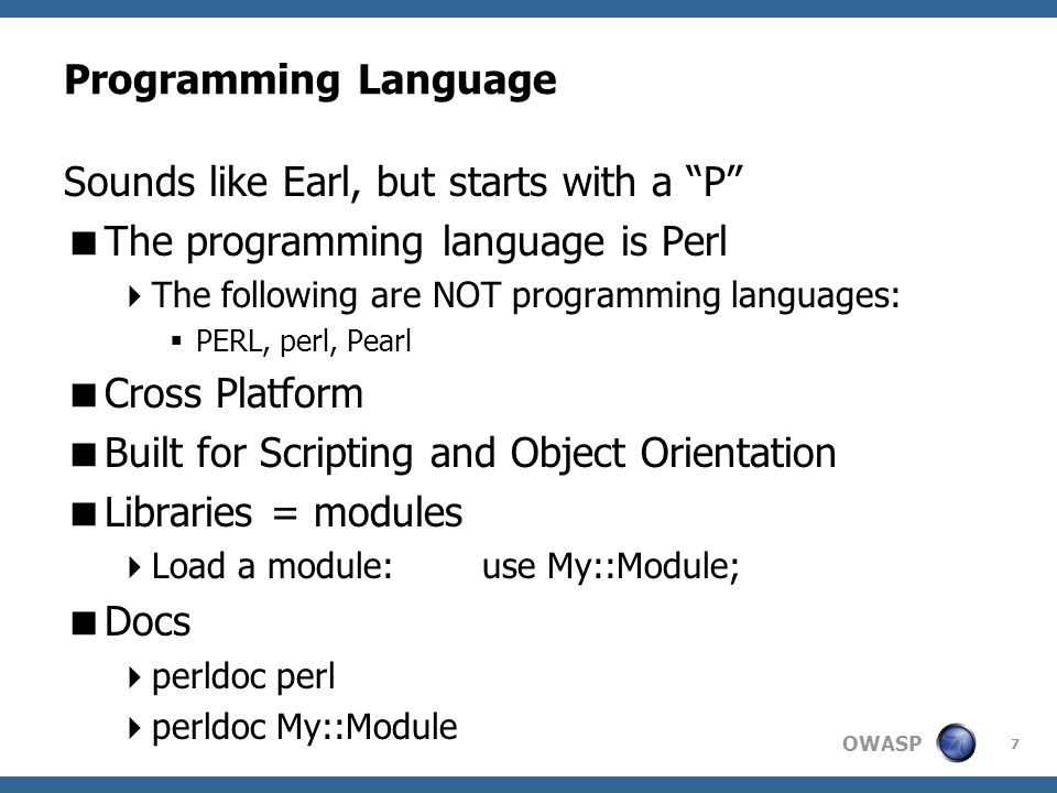 OWASP Programming Language Sounds like Earl, but starts with a P  The programming language is Perl  The following are NOT programming languages:  PERL, perl, Pearl  Cross Platform  Built for Scripting and Object Orientation  Libraries = modules  Load a module: use My::Module;  Docs  perldoc perl  perldoc My::Module 7