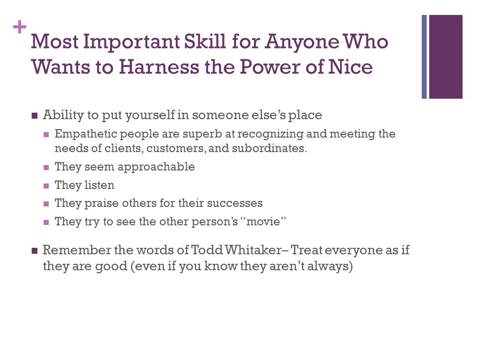 + Most Important Skill for Anyone Who Wants to Harness the Power of Nice Ability to put yourself in someone else's place Empathetic people are superb at recognizing and meeting the needs of clients, customers, and subordinates.