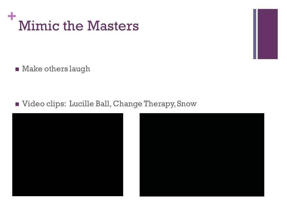 + Mimic the Masters Make others laugh Video clips: Lucille Ball, Change Therapy, Snow