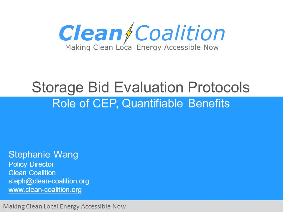 Making Clean Local Energy Accessible Now Storage Bid Evaluation Protocols Role of CEP, Quantifiable Benefits Stephanie Wang Policy Director Clean Coalition steph@clean-coalition.org www.clean-coalition.org