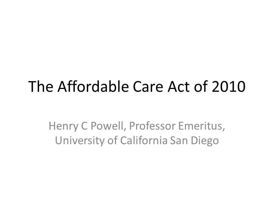 The Affordable Care Act of 2010 Henry C Powell, Professor Emeritus, University of California San Diego