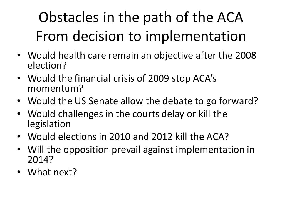 Obstacles in the path of the ACA From decision to implementation Would health care remain an objective after the 2008 election? Would the financial cr