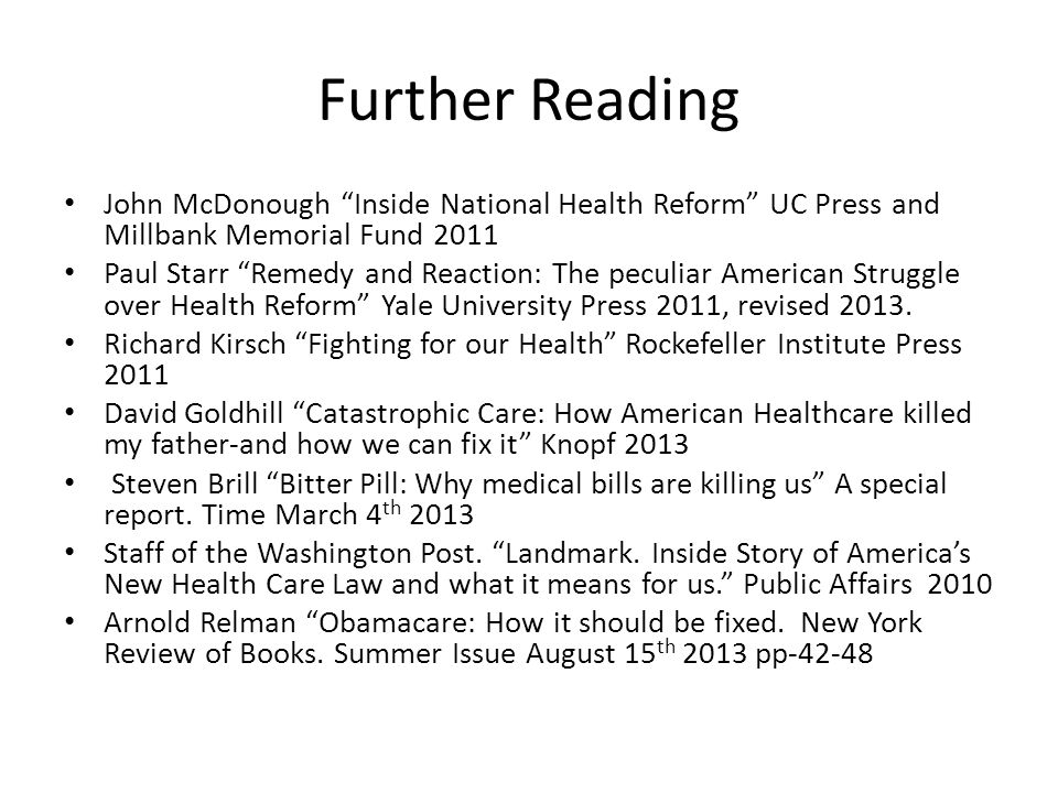 "Further Reading John McDonough ""Inside National Health Reform"" UC Press and Millbank Memorial Fund 2011 Paul Starr ""Remedy and Reaction: The peculiar"
