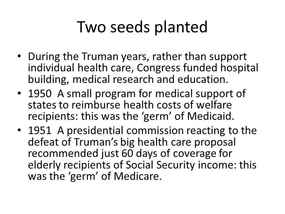 Two seeds planted During the Truman years, rather than support individual health care, Congress funded hospital building, medical research and educati