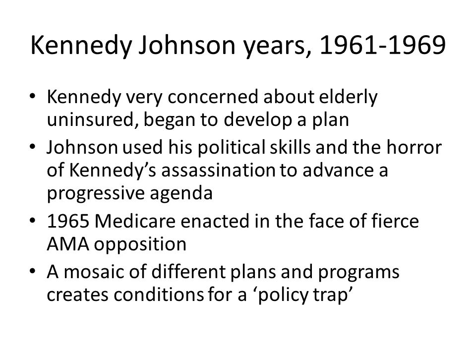 Kennedy Johnson years, 1961-1969 Kennedy very concerned about elderly uninsured, began to develop a plan Johnson used his political skills and the hor