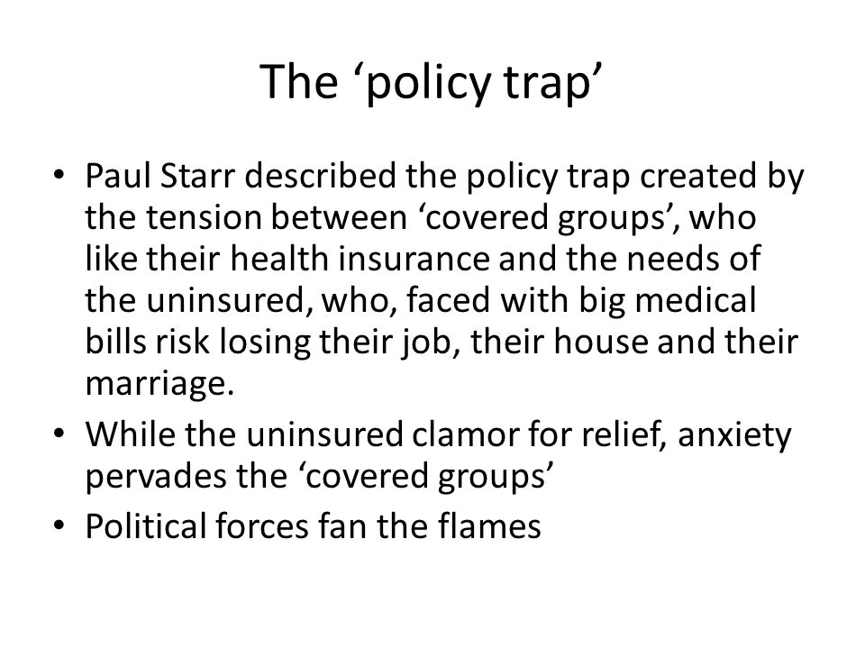 The 'policy trap' Paul Starr described the policy trap created by the tension between 'covered groups', who like their health insurance and the needs