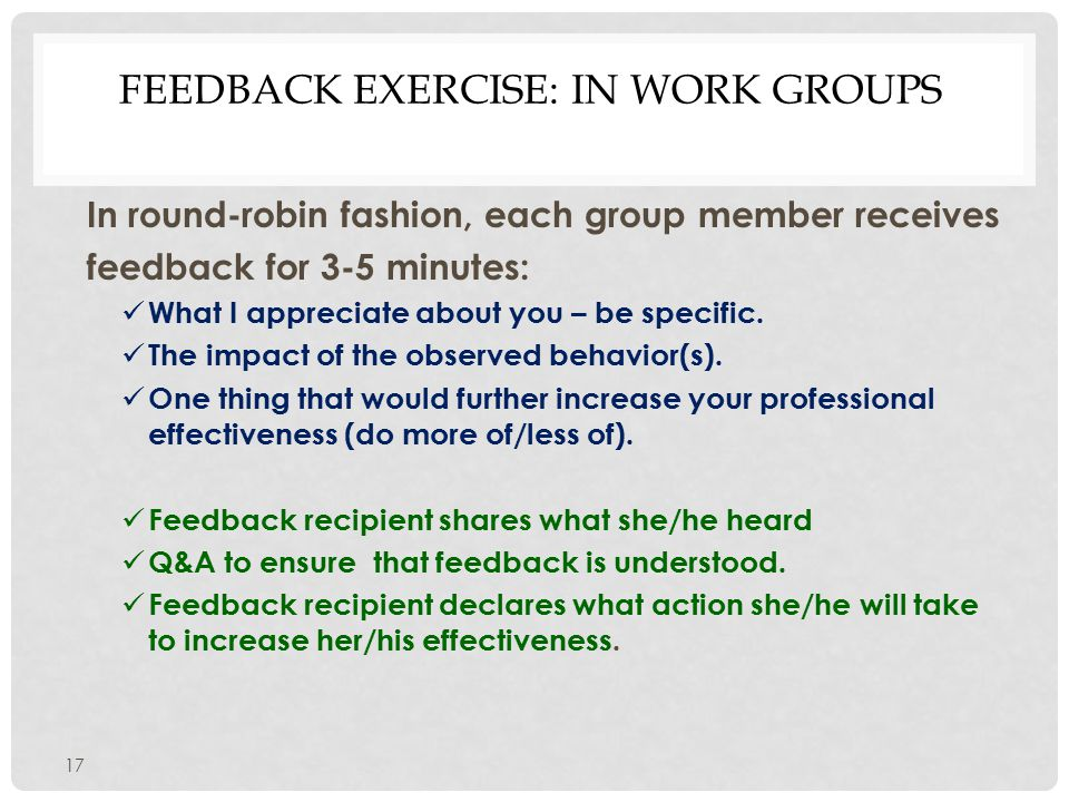 FEEDBACK EXERCISE: IN WORK GROUPS In round-robin fashion, each group member receives feedback for 3-5 minutes: What I appreciate about you – be specific.