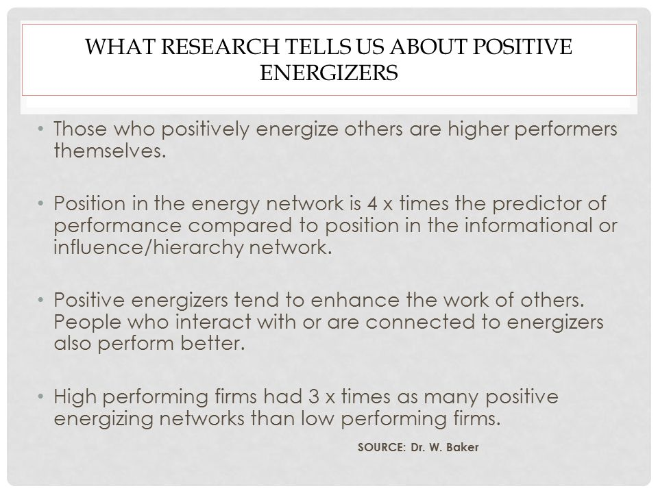 WHAT RESEARCH TELLS US ABOUT POSITIVE ENERGIZERS Those who positively energize others are higher performers themselves.