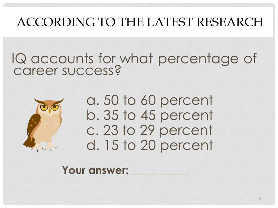 3 ACCORDING TO THE LATEST RESEARCH IQ accounts for what percentage of career success.