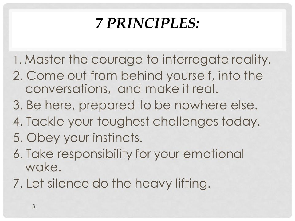 7 PRINCIPLES: 9 1. Master the courage to interrogate reality.