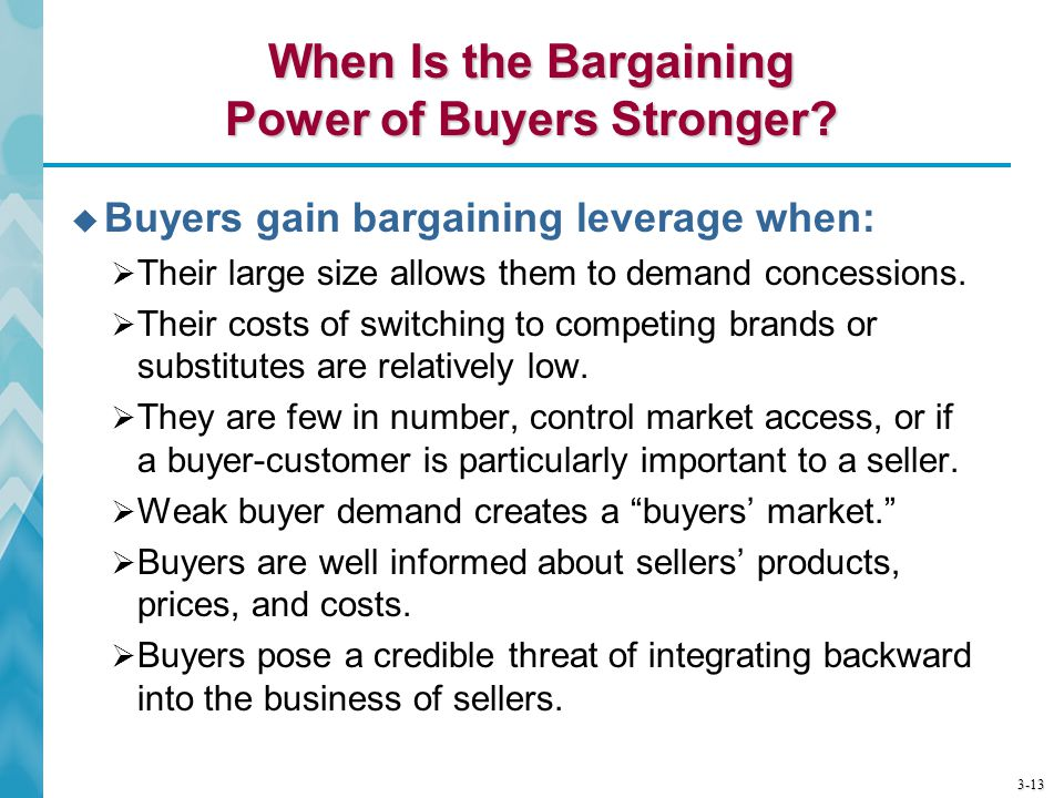 3-13 When Is the Bargaining Power of Buyers Stronger?  Buyers gain bargaining leverage when:  Their large size allows them to demand concessions. 
