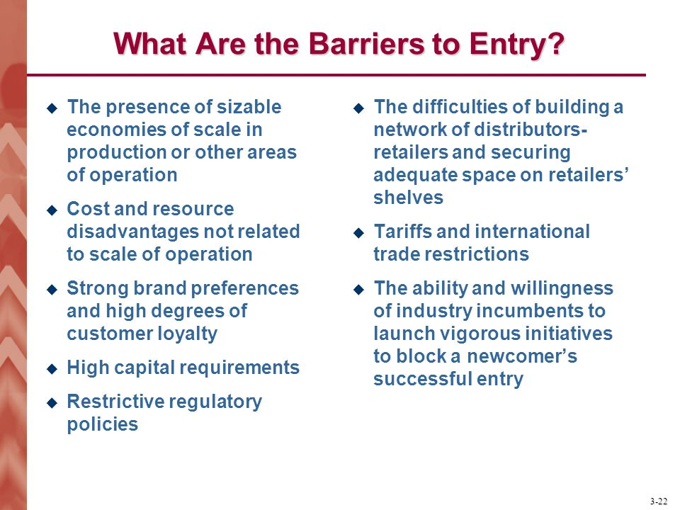 3-22 What Are the Barriers to Entry?  The presence of sizable economies of scale in production or other areas of operation  Cost and resource disadv