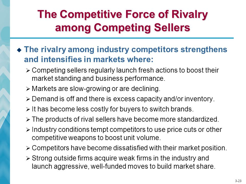 3-23 The Competitive Force of Rivalry among Competing Sellers  The rivalry among industry competitors strengthens and intensifies in markets where: 