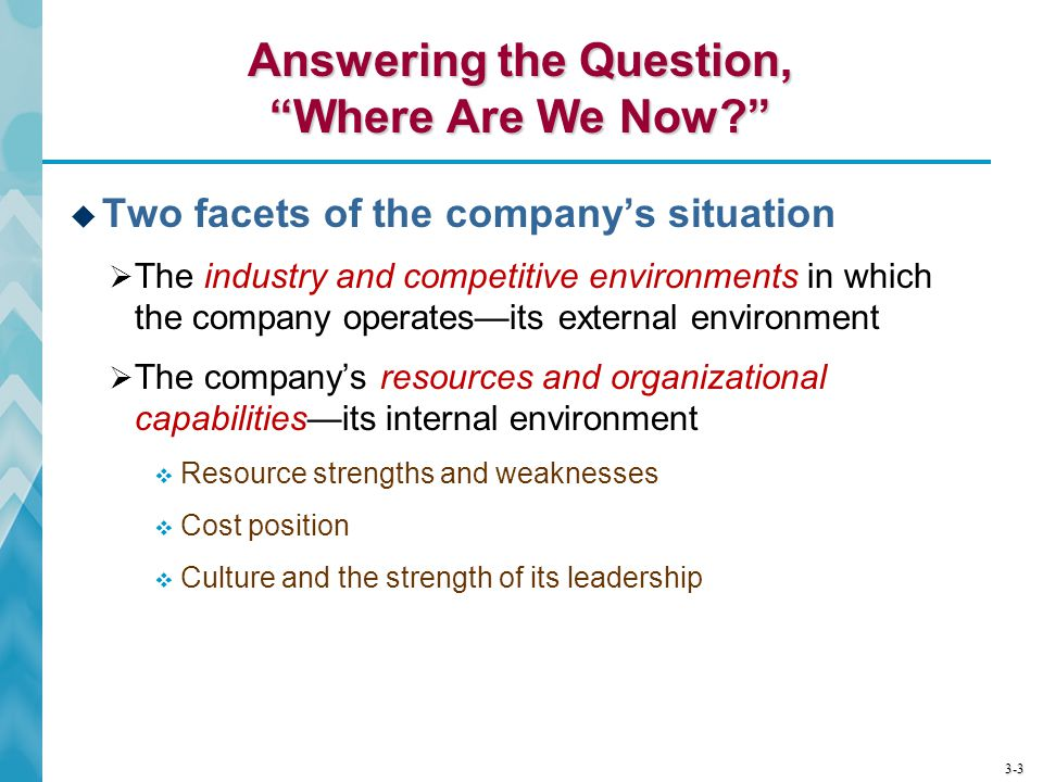 "3-3 Answering the Question, ""Where Are We Now?""  Two facets of the company's situation  The industry and competitive environments in which the compa"