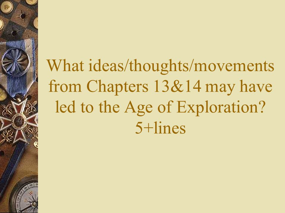 What ideas/thoughts/movements from Chapters 13&14 may have led to the Age of Exploration 5+lines
