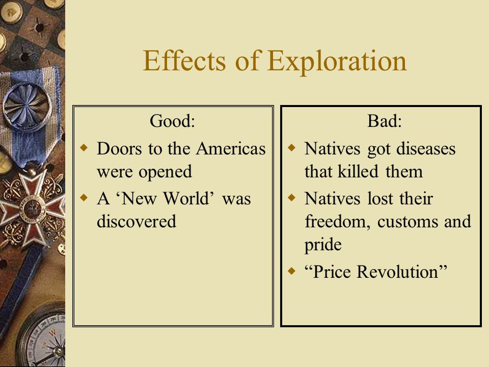 Effects of Exploration Good:  Doors to the Americas were opened  A 'New World' was discovered Bad:  Natives got diseases that killed them  Natives lost their freedom, customs and pride  Price Revolution