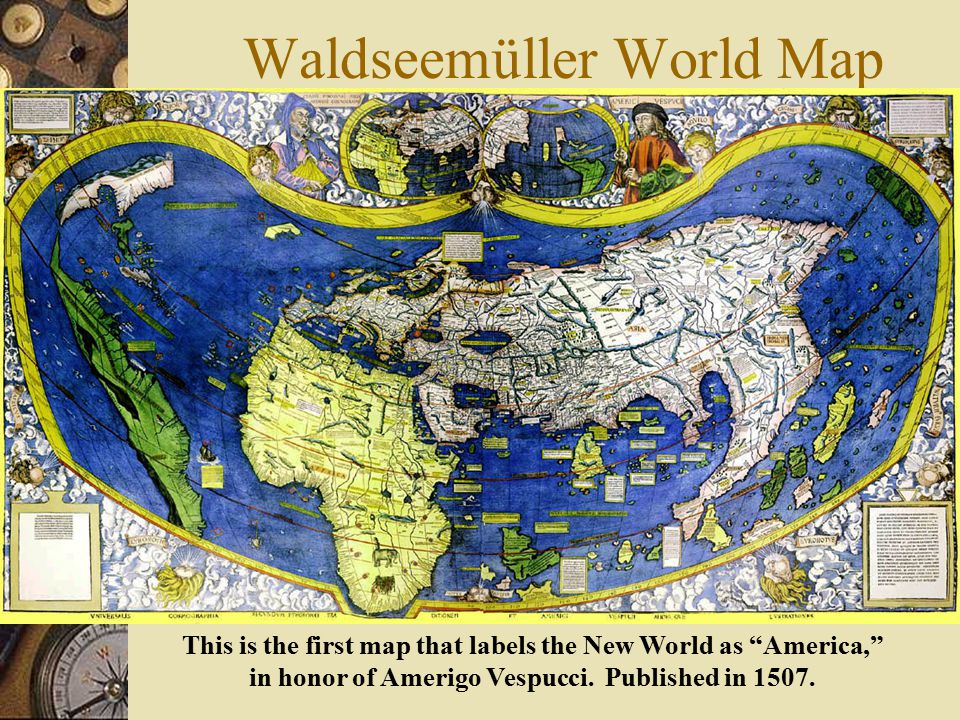 Waldseemüller World Map This is the first map that labels the New World as America, in honor of Amerigo Vespucci.
