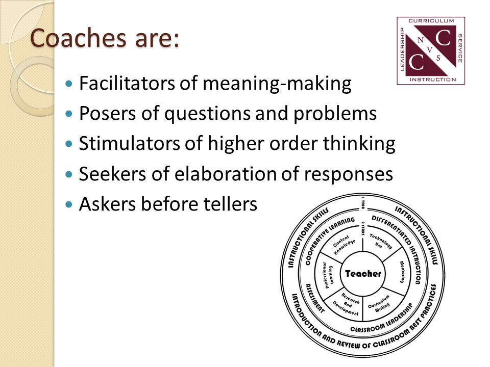 Coaches are: Facilitators of meaning-making Posers of questions and problems Stimulators of higher order thinking Seekers of elaboration of responses