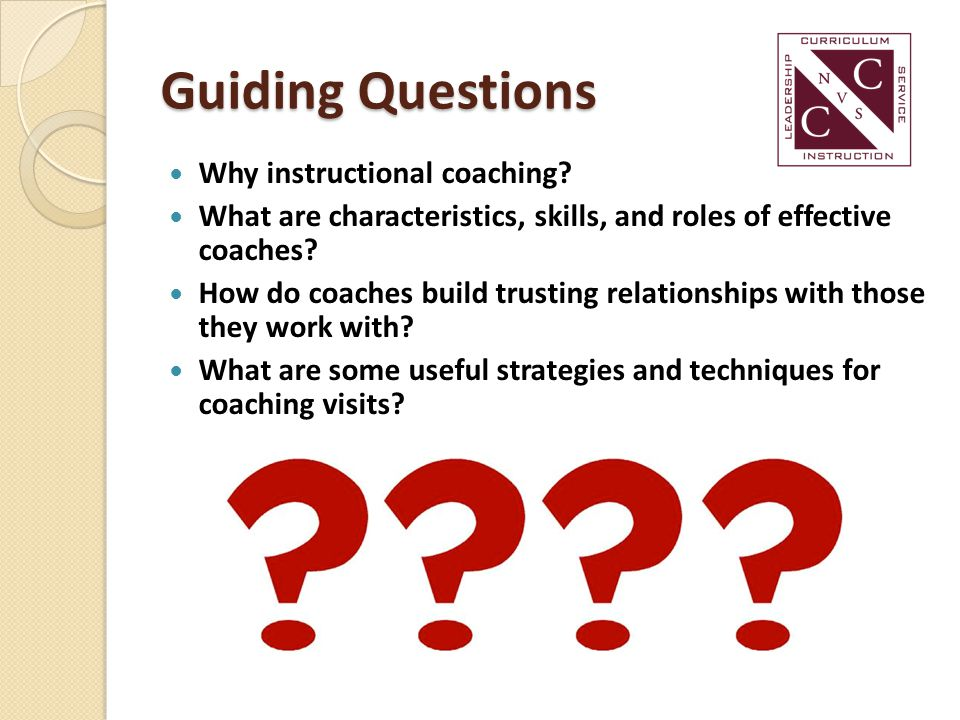 Guiding Questions Why instructional coaching? What are characteristics, skills, and roles of effective coaches? How do coaches build trusting relation
