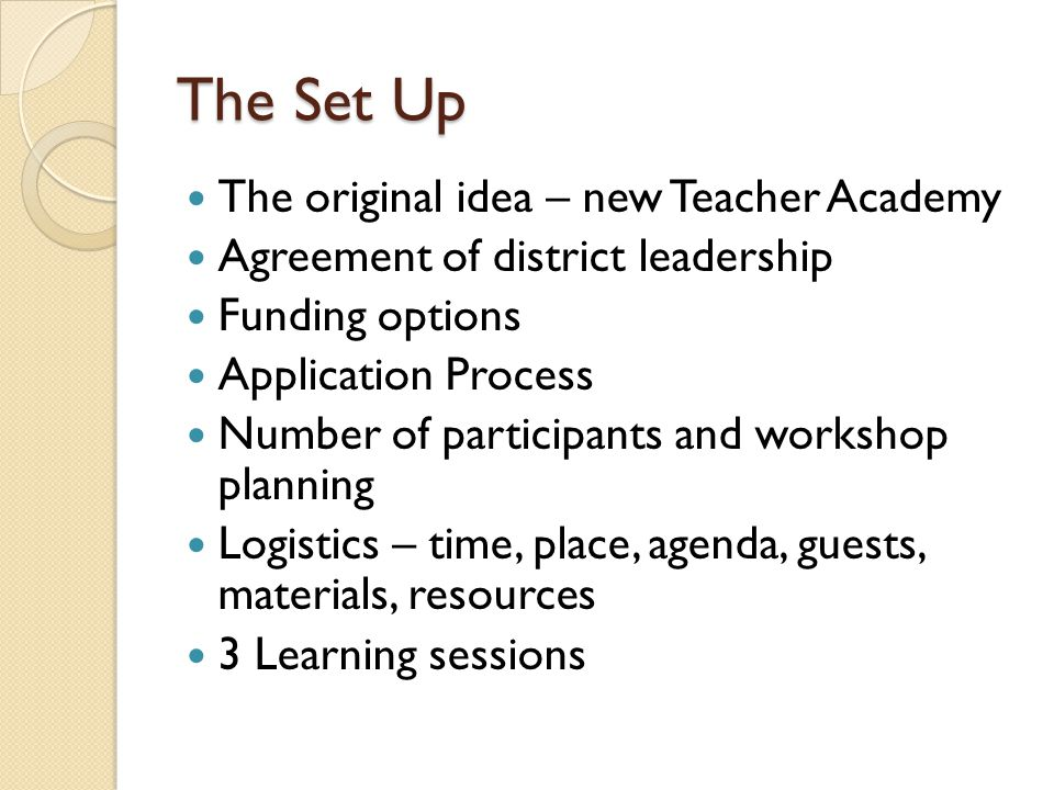 The Set Up The original idea – new Teacher Academy Agreement of district leadership Funding options Application Process Number of participants and wor