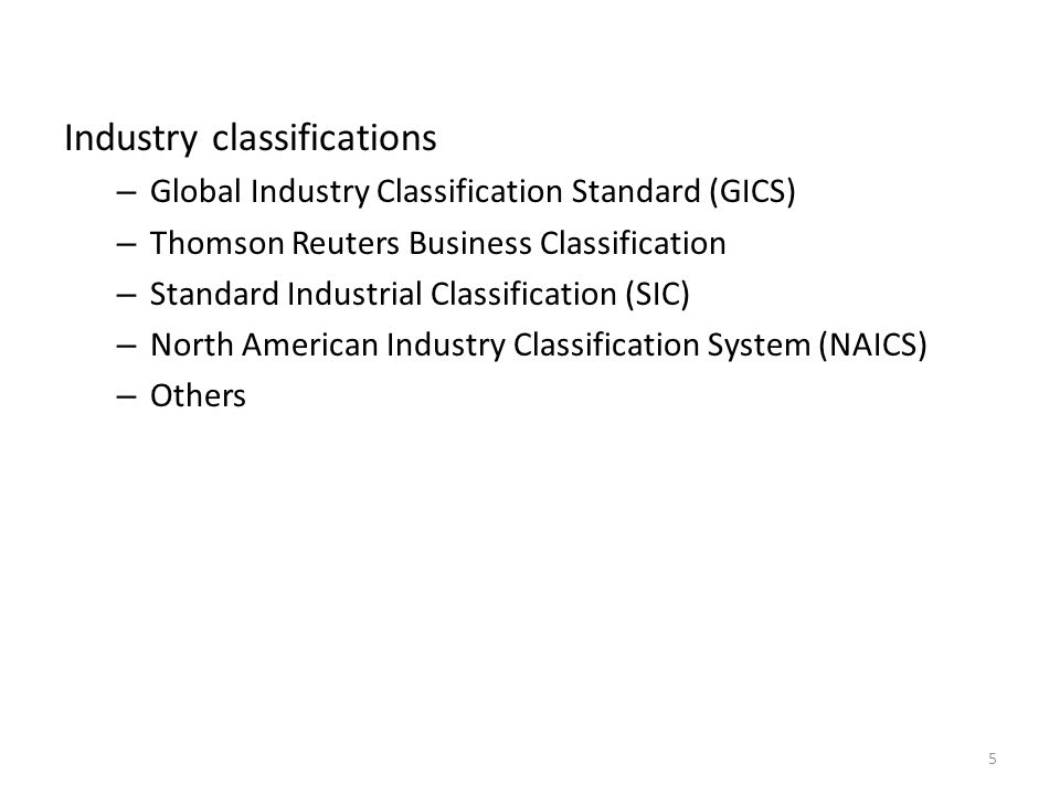 Industry classifications – Global Industry Classification Standard (GICS) – Thomson Reuters Business Classification – Standard Industrial Classification (SIC) – North American Industry Classification System (NAICS) – Others 5