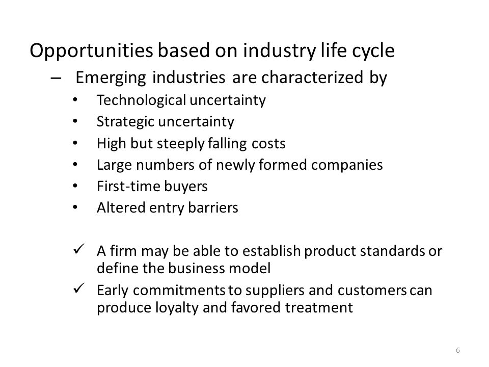 Opportunities based on industry life cycle – Emerging industries are characterized by Technological uncertainty Strategic uncertainty High but steeply falling costs Large numbers of newly formed companies First-time buyers Altered entry barriers A firm may be able to establish product standards or define the business model Early commitments to suppliers and customers can produce loyalty and favored treatment 6
