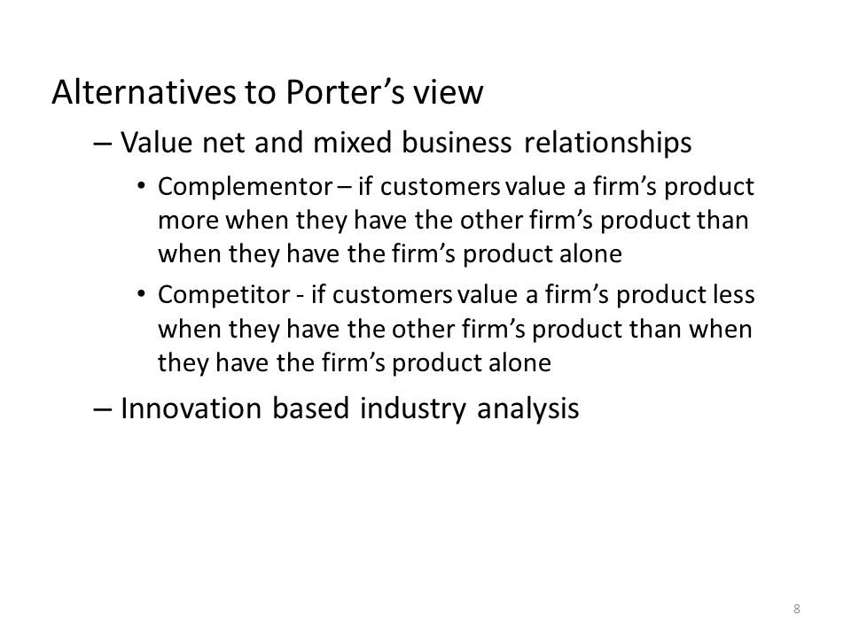Alternatives to Porter's view – Value net and mixed business relationships Complementor – if customers value a firm's product more when they have the other firm's product than when they have the firm's product alone Competitor - if customers value a firm's product less when they have the other firm's product than when they have the firm's product alone – Innovation based industry analysis 8