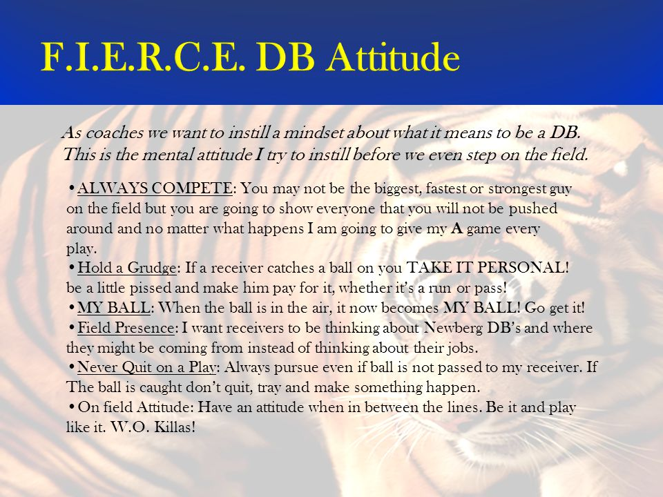 F.I.E.R.C.E. DB Attitude As coaches we want to instill a mindset about what it means to be a DB.