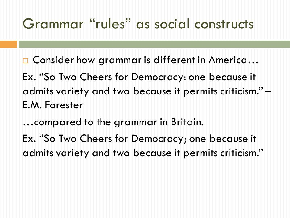 Grammar rules as social constructs  Consider how grammar is different in America… Ex.