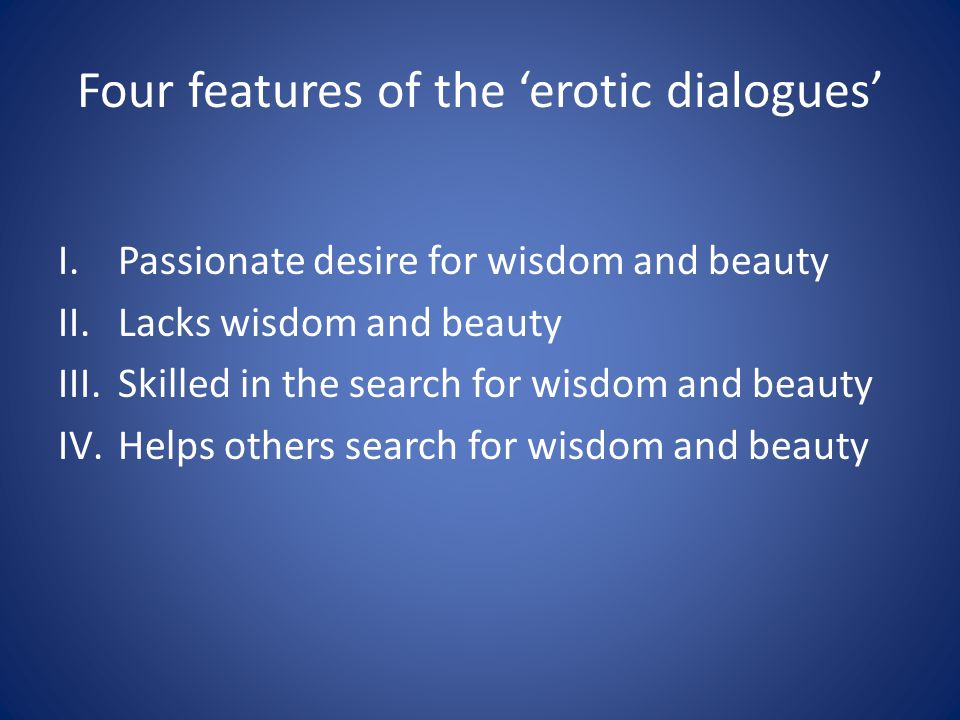 Four features of the 'erotic dialogues' I.Passionate desire for wisdom and beauty II.Lacks wisdom and beauty III.Skilled in the search for wisdom and
