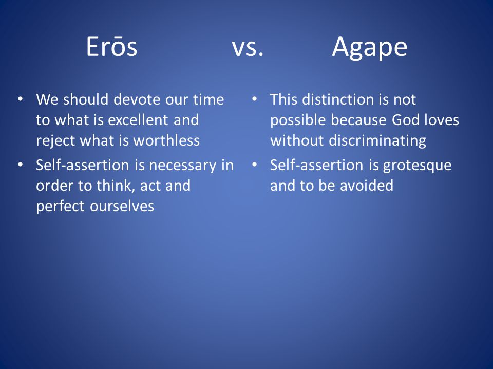 Erōs vs. Agape We should devote our time to what is excellent and reject what is worthless Self-assertion is necessary in order to think, act and perf