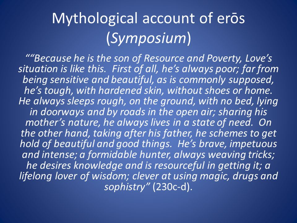 "Mythological account of erōs (Symposium) """"Because he is the son of Resource and Poverty, Love's situation is like this. First of all, he's always poo"