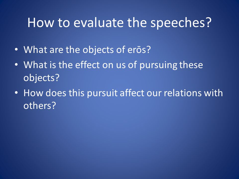 How to evaluate the speeches? What are the objects of erōs? What is the effect on us of pursuing these objects? How does this pursuit affect our relat