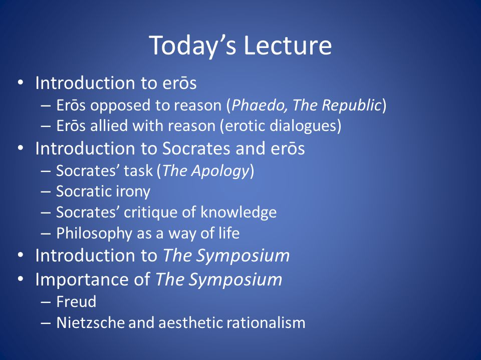 Today's Lecture Introduction to erōs – Erōs opposed to reason (Phaedo, The Republic) – Erōs allied with reason (erotic dialogues) Introduction to Socr