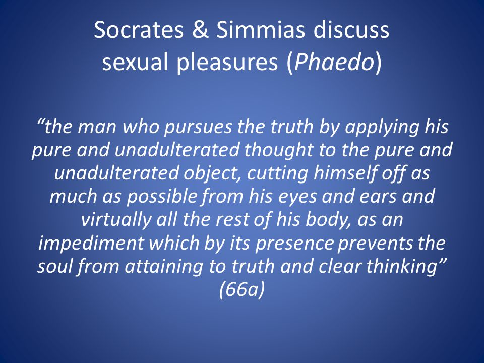 "Socrates & Simmias discuss sexual pleasures (Phaedo) ""the man who pursues the truth by applying his pure and unadulterated thought to the pure and una"